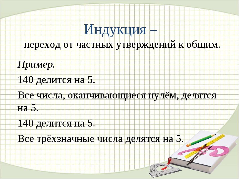 Индукция – переход от частных утверждений к общим. Пример. 140 делится на 5....