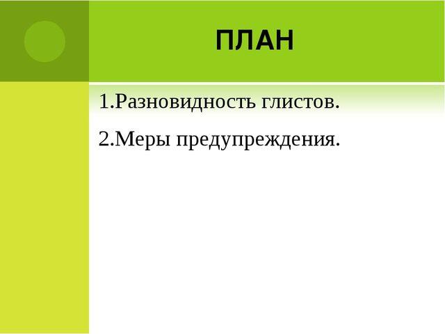 ПЛАН 1.Разновидность глистов. 2.Меры предупреждения.