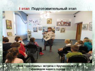 I этап Подготовительный этап «Мой Переславль»- встреча с Кручининым И.А., кра