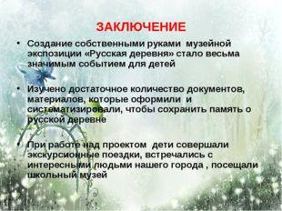 ЗАКЛЮЧЕНИЕ Создание собственными руками музейной экспозиции «Русская деревня»