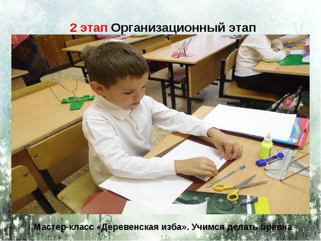 2 этап Организационный этап Мастер-класс «Деревенская изба». Учимся делать бр...