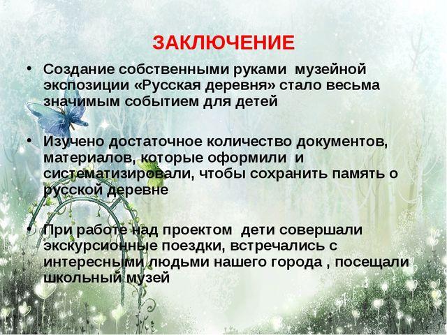 ЗАКЛЮЧЕНИЕ Создание собственными руками музейной экспозиции «Русская деревня»...