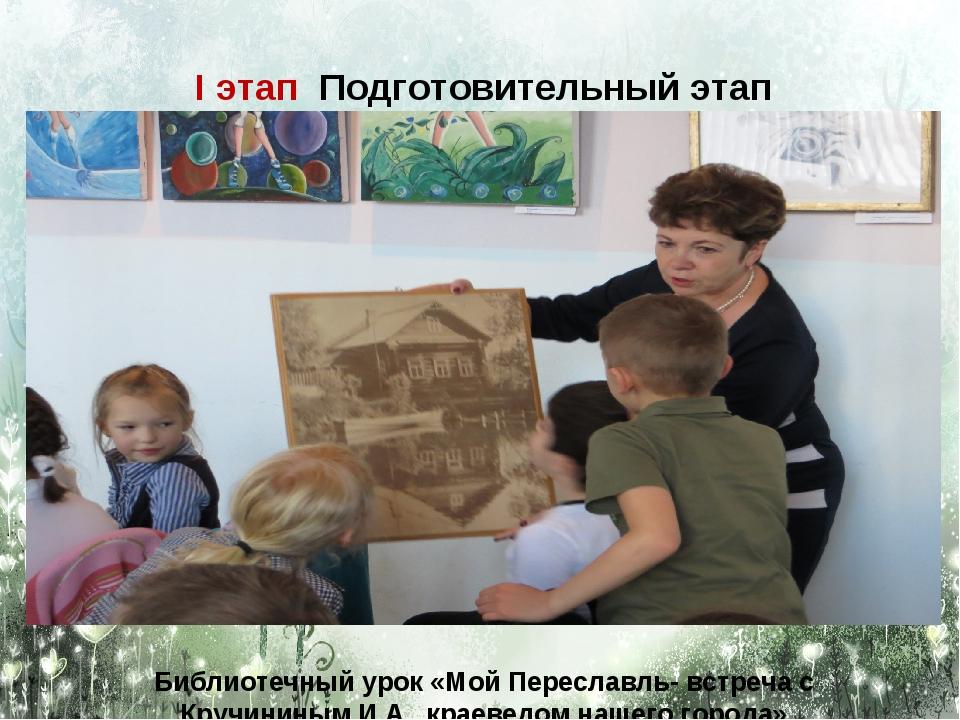 I этап Подготовительный этап Библиотечный урок «Мой Переславль- встреча с Кру...