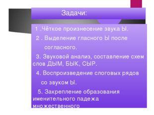 Задачи: 1 .Чёткое произнесение звука Ы. 2 . Выделение гласного Ы после согла