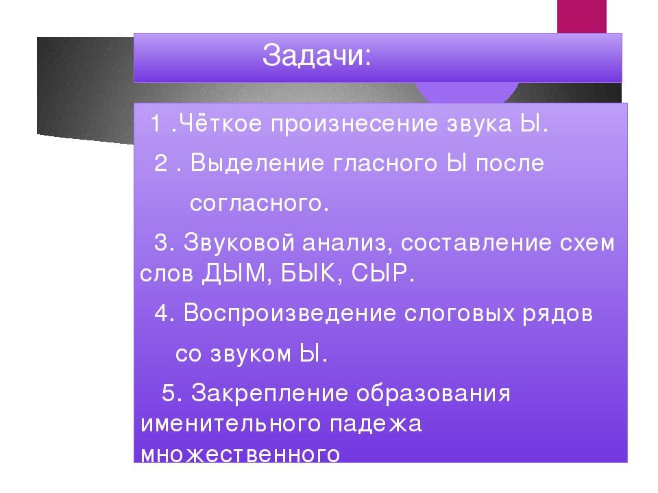 Задачи: 1 .Чёткое произнесение звука Ы. 2 . Выделение гласного Ы после согла...