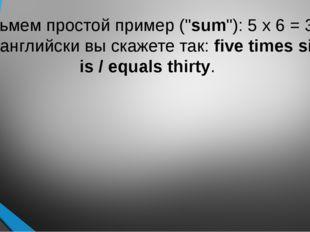 """Возьмем простой пример (""""sum""""): 5 x 6 = 30. По-английски вы скажете так:fiv"""