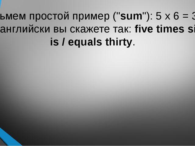 """Возьмем простой пример (""""sum""""): 5 x 6 = 30. По-английски вы скажете так:fiv..."""