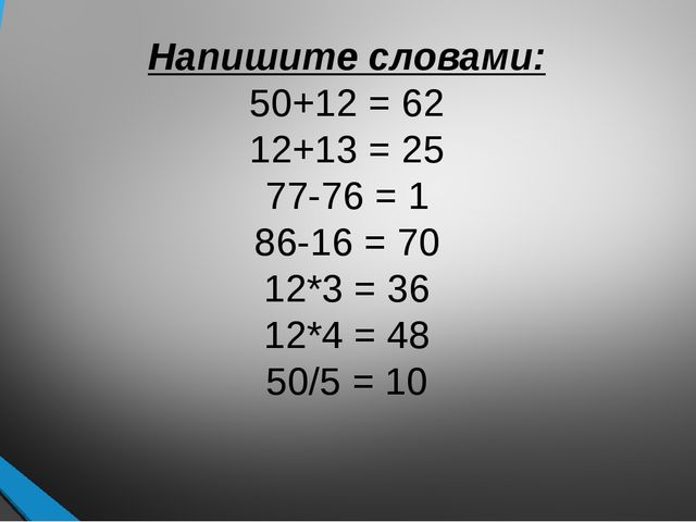 Напишите словами: 50+12 = 62 12+13 = 25 77-76 = 1 86-16 = 70 12*3 = 36 12*4 =...