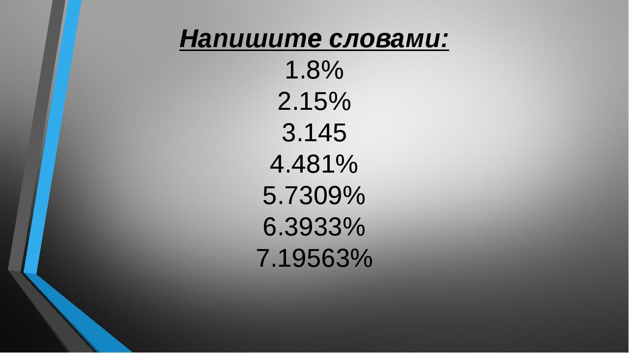 Напишите словами: 1.8% 2.15% 3.145 4.481% 5.7309% 6.3933% 7.19563%