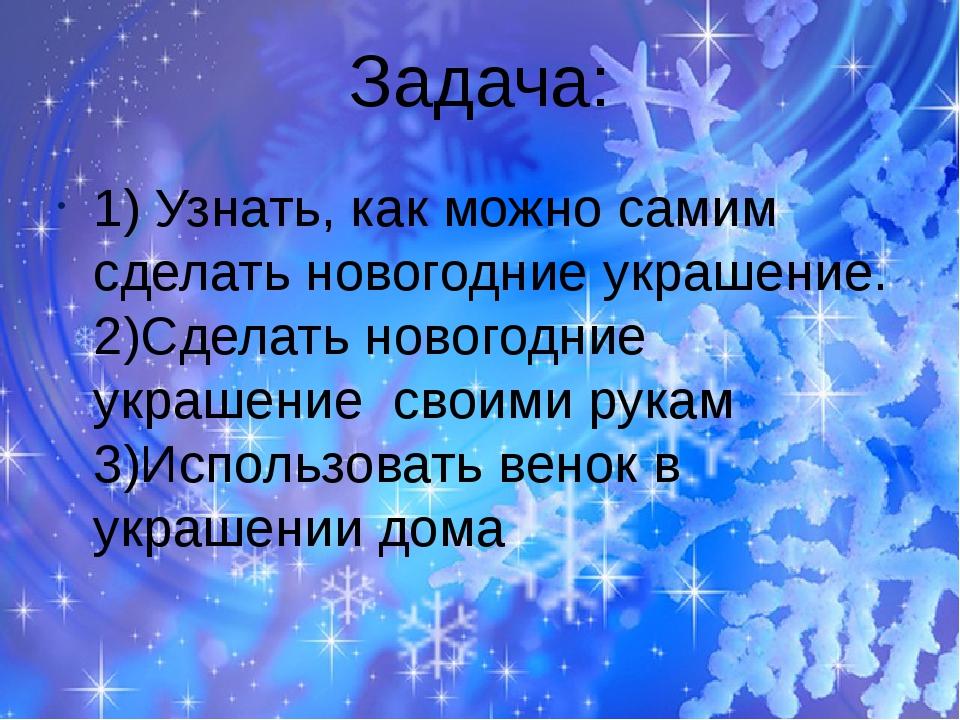 Задача: 1) Узнать, как можно самим сделать новогодние украшение. 2)Сделать но...