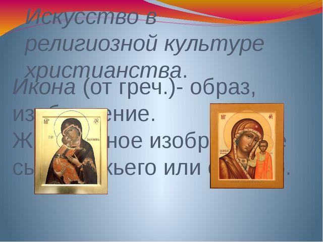 Искусство в религиозной культуре христианства. Икона (от греч.)- образ, изобр...