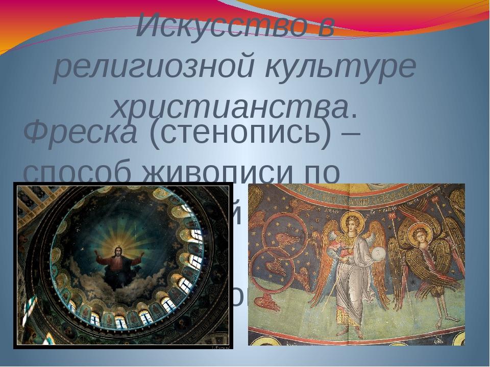 Искусство в религиозной культуре христианства. Фреска (стенопись) – способ жи...
