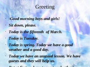 Greeting -Good morning boys and girls! Sit down, please. Today is the fifteen
