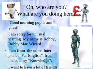 Oh, who are you? What are you doing here? -Good morning pupils and guest! I a