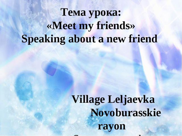 Тема урока: «Meet my friends» Speaking about a new friend Village Leljaevka...