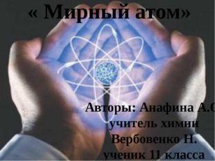 « Мирный атом» Авторы: Анафина А.О. учитель химии Вербовенко Н. ученик 11 кла