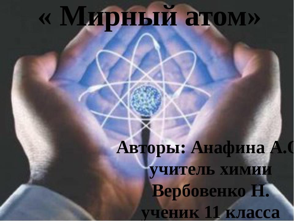 « Мирный атом» Авторы: Анафина А.О. учитель химии Вербовенко Н. ученик 11 кла...