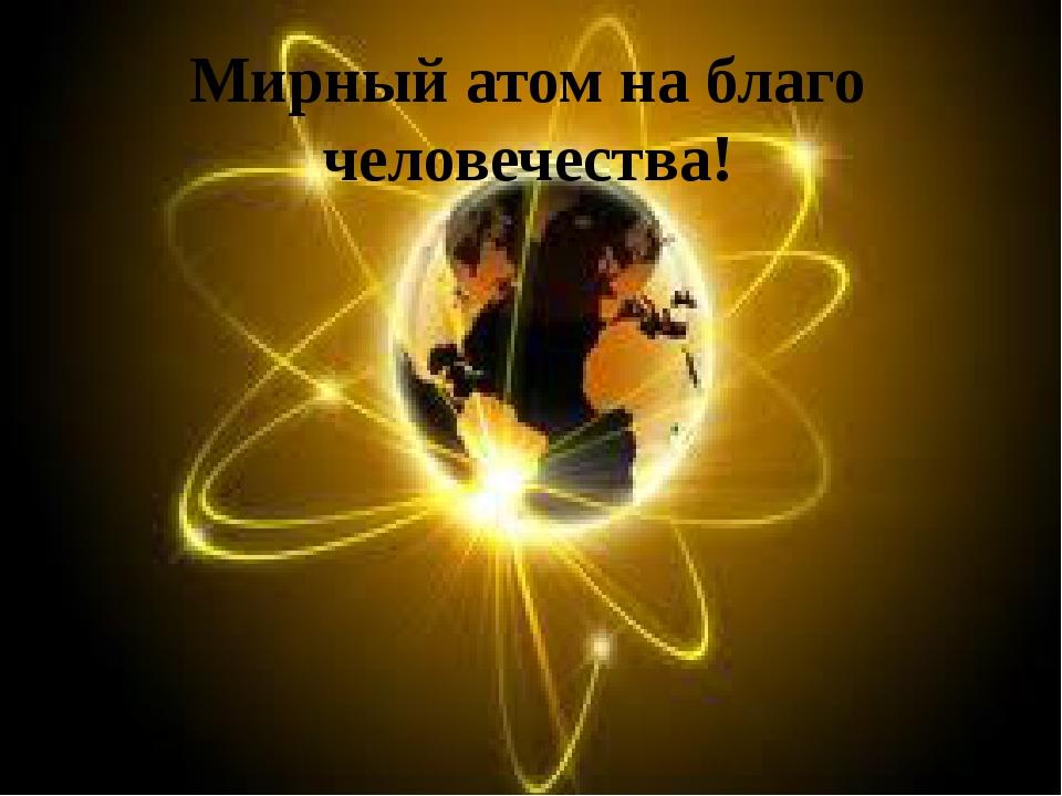 Мирный атом на благо человечества!