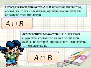 Объединением множеств А и В называют множество, состоящее из всех элементов,