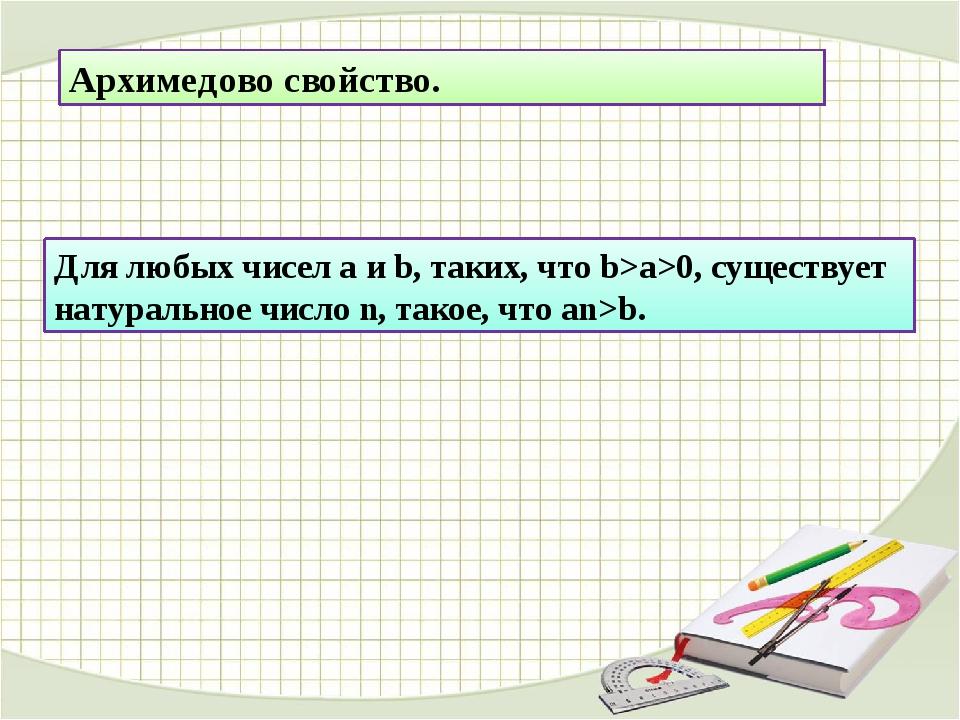 Архимедово свойство. Для любых чисел a и b, таких, что b>a>0, существует нату...