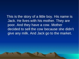 This is the story of a little boy. His name is Jack. He lives with his mothe