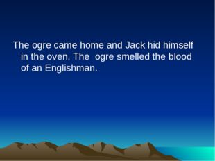 The ogre came home and Jack hid himself in the oven. The ogre smelled the blo