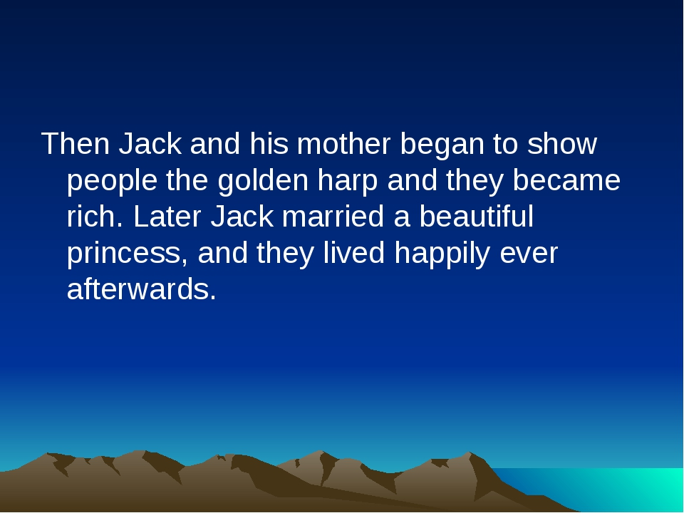 Then Jack and his mother began to show people the golden harp and they became...
