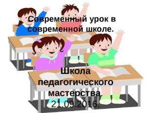 Современный урок в современной школе. Школа педагогического мастерства. 21.09