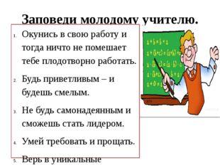 Заповеди молодому учителю. Окунись в свою работу и тогда ничто не помешает те