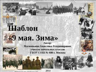 Шаблон «9 мая. Зима» Автор: Матюшкина Анжелика Владимировна, учитель начальны