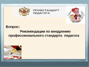 Вопрос: Рекомендации по внедрению профессионального стандарта педагога