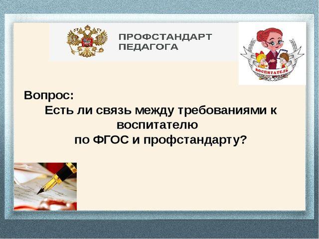 Вопрос: Есть ли связь между требованиями к воспитателю по ФГОС и профстандар...