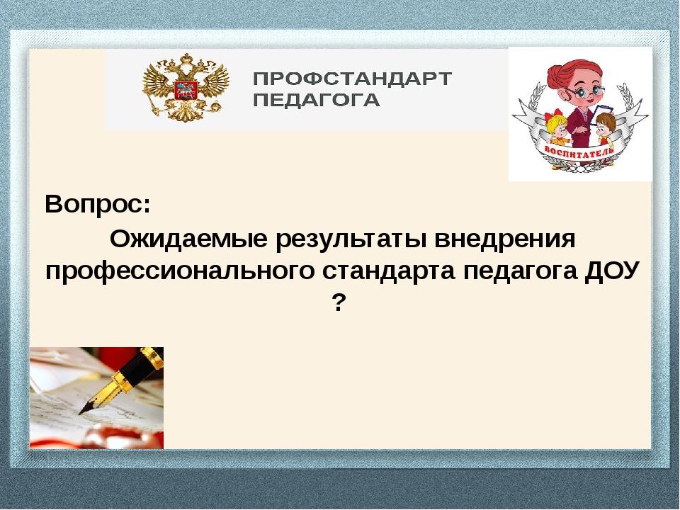 Вопрос: Ожидаемые результаты внедрения профессионального стандарта педагога...