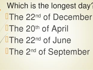 Which is the longest day? The 22nd of December The 20th of April The 22nd of