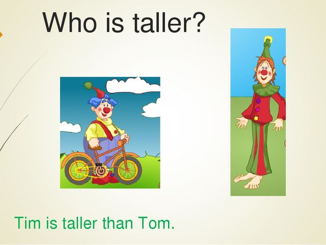 Who is taller? Tim is taller than Tom.