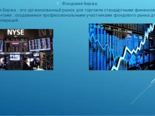 Фондовая биржа. Фондовая биржа - это организованный рынок для торговли станд