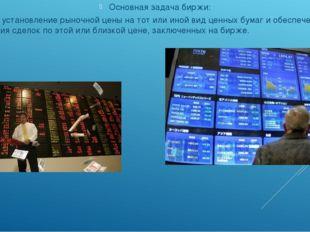 Основная задача биржи: Является установление рыночной цены на тот или иной в