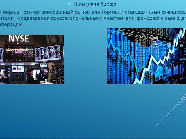 Фондовая биржа. Фондовая биржа - это организованный рынок для торговли станд...