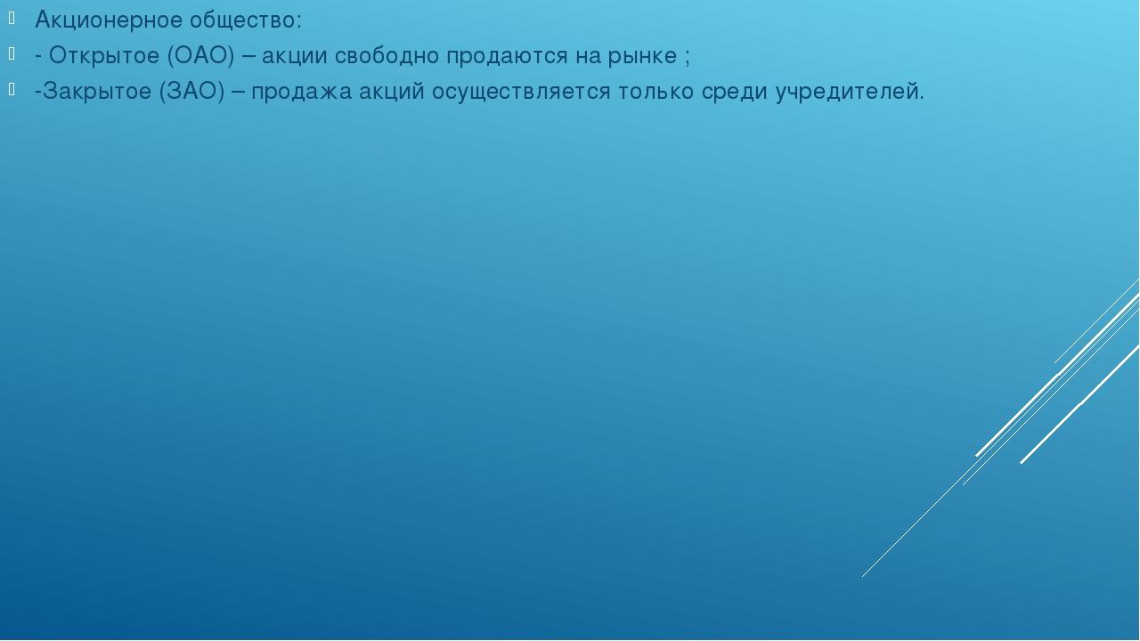 Акционерное общество: - Открытое (ОАО) – акции свободно продаются на рынке ;...