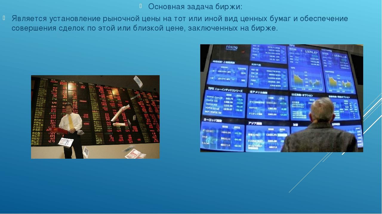 Основная задача биржи: Является установление рыночной цены на тот или иной в...