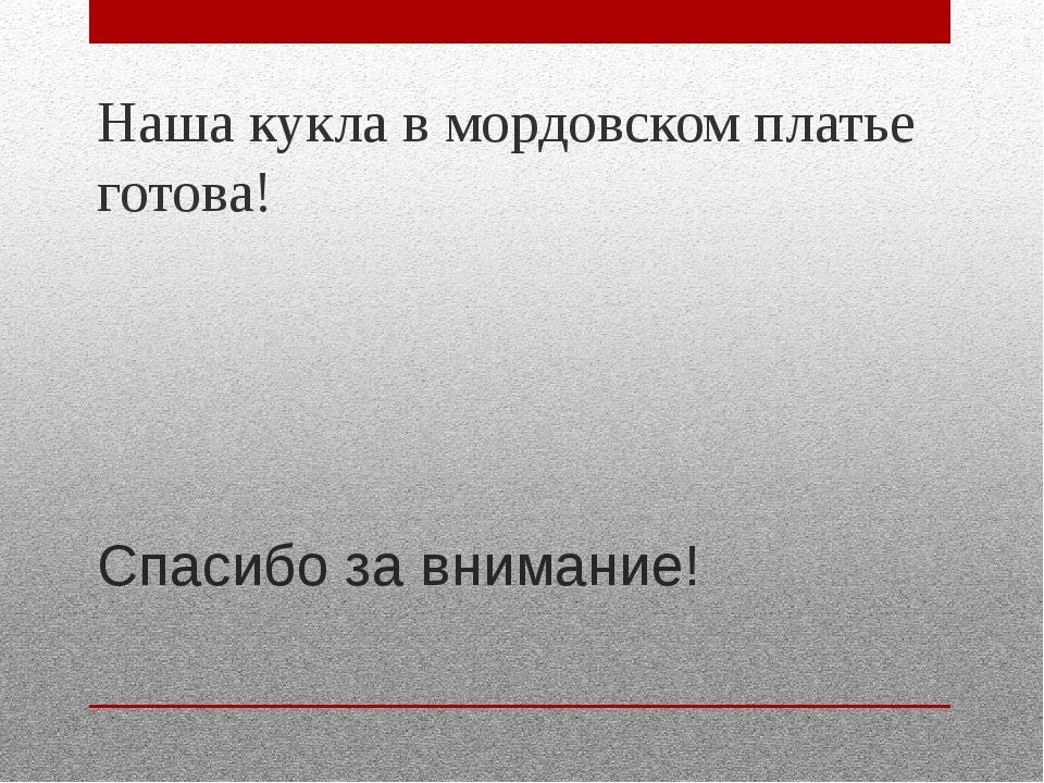 Спасибо за внимание! Наша кукла в мордовском платье готова!