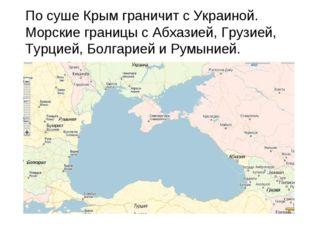 По суше Крым граничит с Украиной. Морские границы с Абхазией, Грузией, Турци