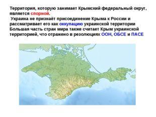 Территория, которую занимает Крымский федеральный округ, являетсяспорной. Ук