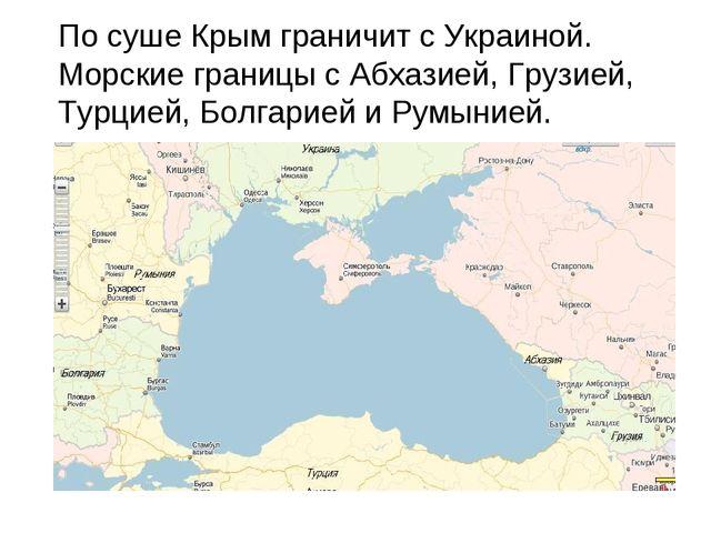 По суше Крым граничит с Украиной. Морские границы с Абхазией, Грузией, Турци...