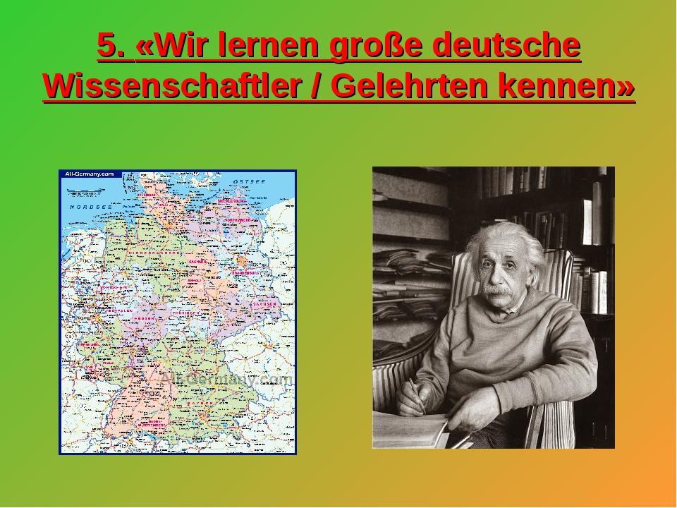 5. «Wir lernen große deutsche Wissenschaftler / Gelehrten kennen»