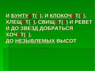 И БУНТУЕТ(1), И КЛОКОЧЕТ(1), ХЛЕЩЕТ(1), СВИЩЕТ(1) И РЕВЕТ И ДО ЗВЕЗД ДОБРАТЬС