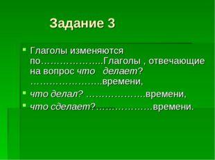 Задание 3 Глаголы изменяются по………………..Глаголы , отвечающие на вопрос что де
