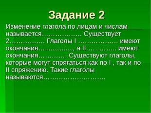 Задание 2 Изменение глагола по лицам и числам называется……………… Существует 2…