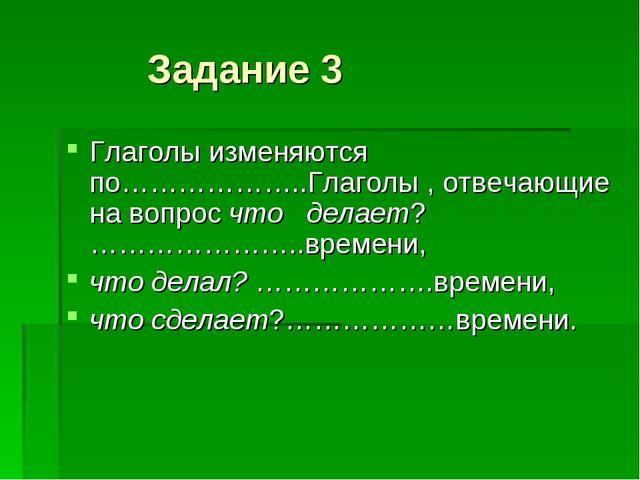 Задание 3 Глаголы изменяются по………………..Глаголы , отвечающие на вопрос что де...