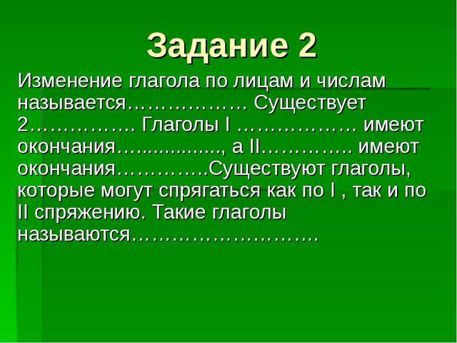 Задание 2 Изменение глагола по лицам и числам называется……………… Существует 2…...